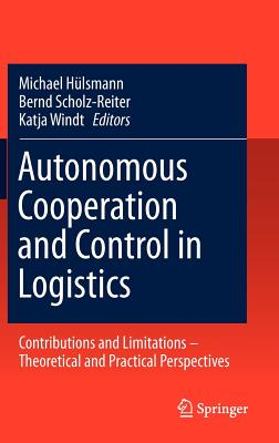 Autonomous Cooperation and Control Logistics By Hulsmann, Michael (EDT)/ Scholz-Reiter, Bernd (EDT)/ Windt, Katja (EDT)